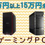 10万円以上15万円未満のおすすめゲーミングPC 価格と性能のバランスに優れた充実のラインナップ