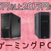 15万円以上20万円未満のおすすめゲーミングPC ハイスペックマシンがよりどりみどり