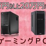 15万円以上20万円未満のおすすめゲーミングPC【ワンランク上の快適なハイスペックマシン】