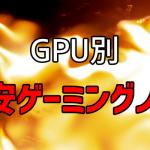 GPU別激安ゲーミングノートまとめ 予算重視の方は必見!
